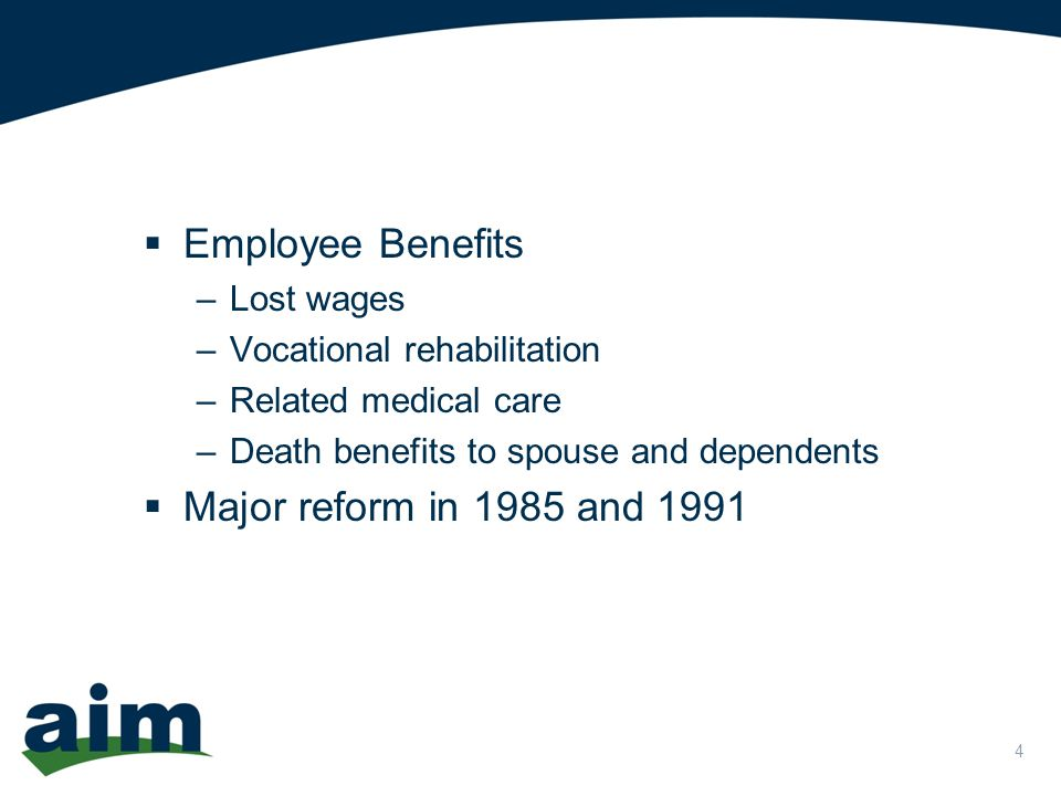 4  Employee Benefits –Lost wages –Vocational rehabilitation –Related medical care –Death benefits to spouse and dependents  Major reform in 1985 and 1991