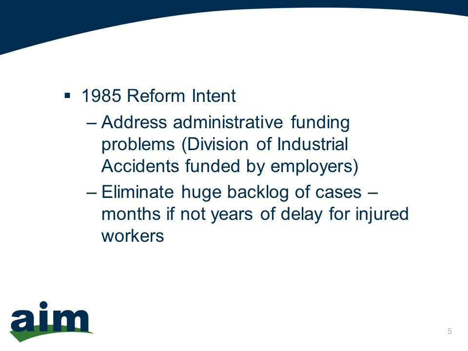 5  1985 Reform Intent –Address administrative funding problems (Division of Industrial Accidents funded by employers) –Eliminate huge backlog of cases – months if not years of delay for injured workers