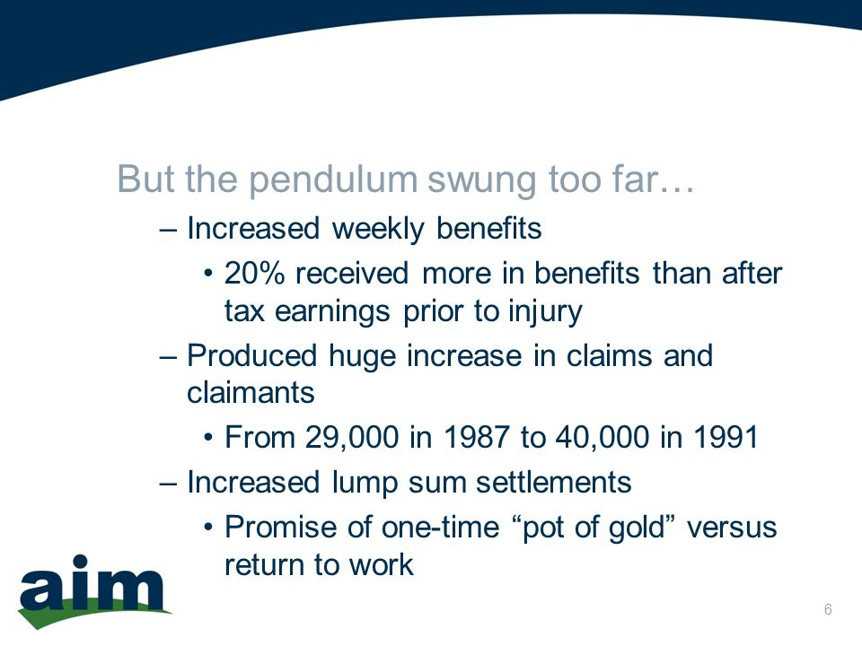 6 But the pendulum swung too far… –Increased weekly benefits 20% received more in benefits than after tax earnings prior to injury –Produced huge increase in claims and claimants From 29,000 in 1987 to 40,000 in 1991 –Increased lump sum settlements Promise of one-time pot of gold versus return to work