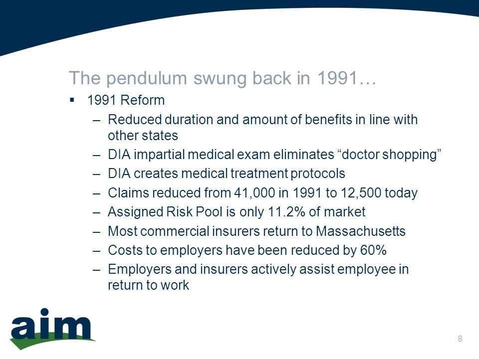 8 The pendulum swung back in 1991…  1991 Reform –Reduced duration and amount of benefits in line with other states –DIA impartial medical exam eliminates doctor shopping –DIA creates medical treatment protocols –Claims reduced from 41,000 in 1991 to 12,500 today –Assigned Risk Pool is only 11.2% of market –Most commercial insurers return to Massachusetts –Costs to employers have been reduced by 60% –Employers and insurers actively assist employee in return to work