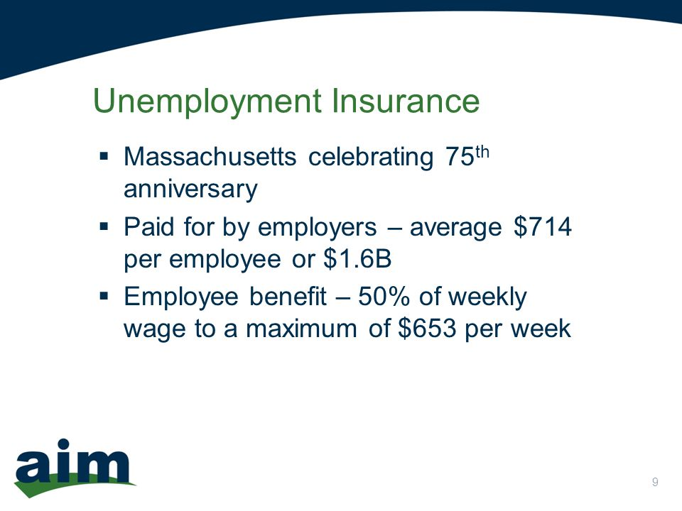 9  Massachusetts celebrating 75 th anniversary  Paid for by employers – average $714 per employee or $1.6B  Employee benefit – 50% of weekly wage to a maximum of $653 per week Unemployment Insurance