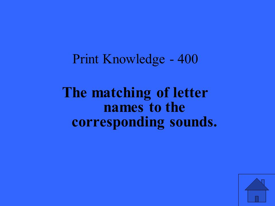 Print Knowledge The matching of letter names to the corresponding sounds.