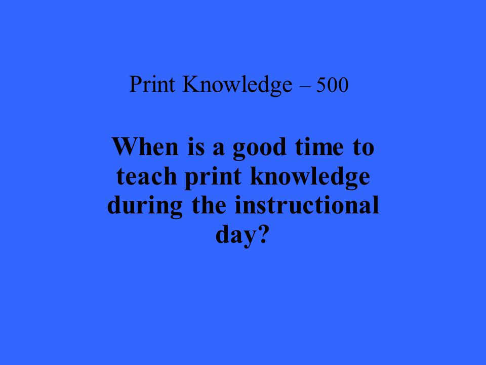Print Knowledge – 500 When is a good time to teach print knowledge during the instructional day