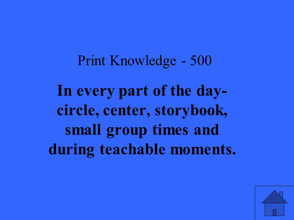 Print Knowledge In every part of the day- circle, center, storybook, small group times and during teachable moments.