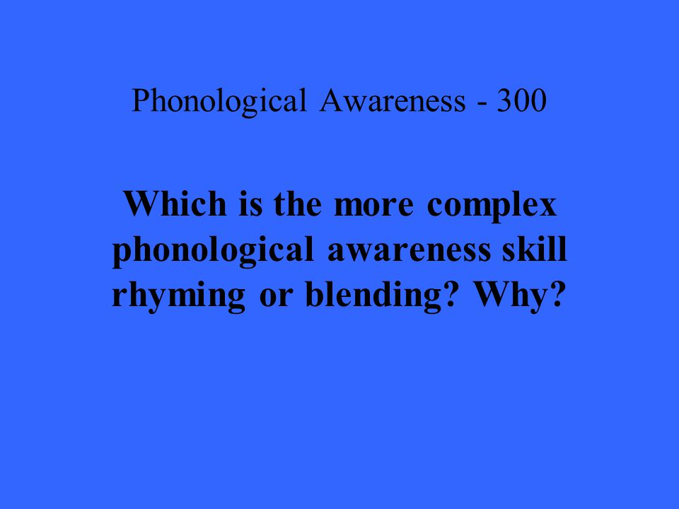 Phonological Awareness Which is the more complex phonological awareness skill rhyming or blending.