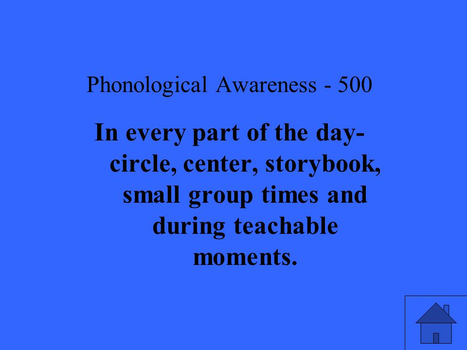 Phonological Awareness In every part of the day- circle, center, storybook, small group times and during teachable moments.