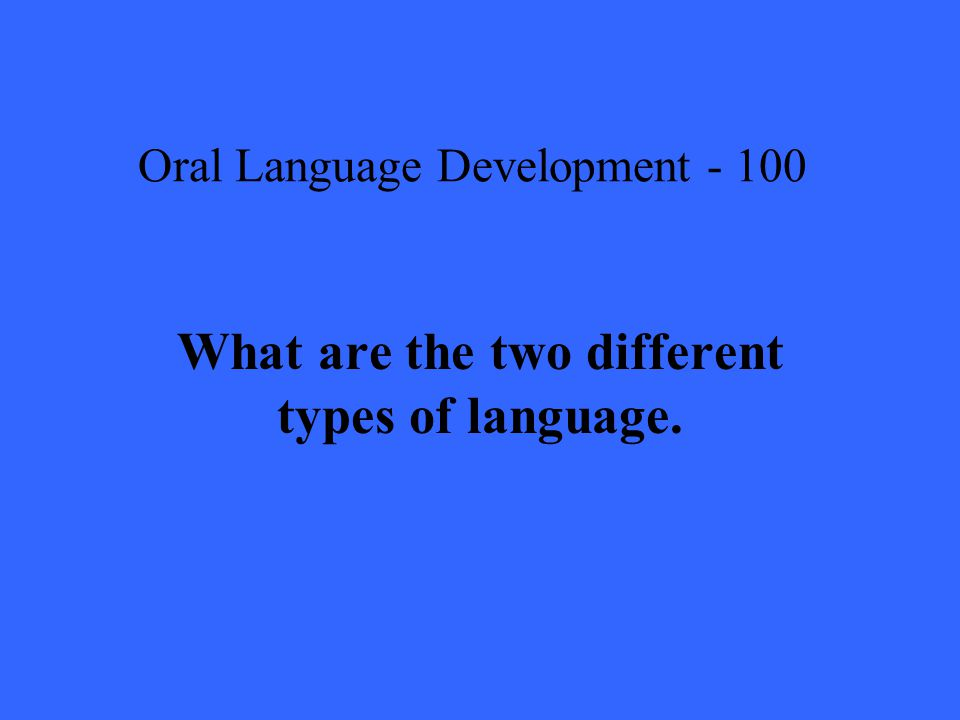 Oral Language Development What are the two different types of language.