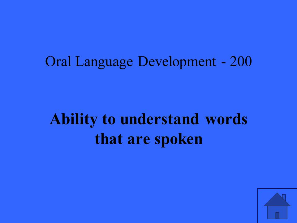 Oral Language Development Ability to understand words that are spoken