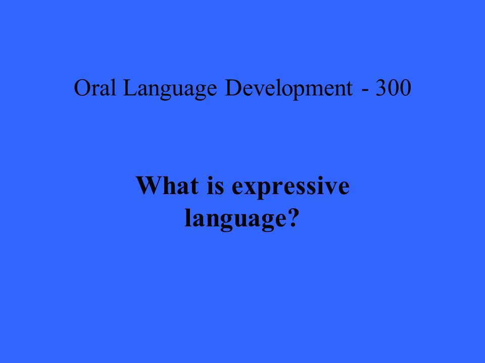Oral Language Development What is expressive language