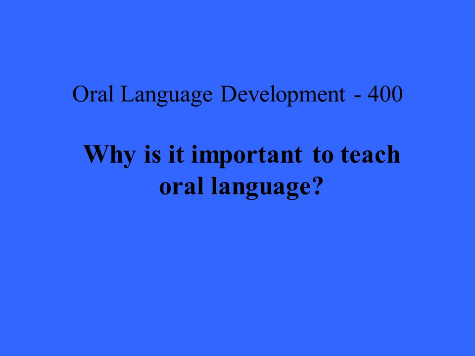 Oral Language Development Why is it important to teach oral language