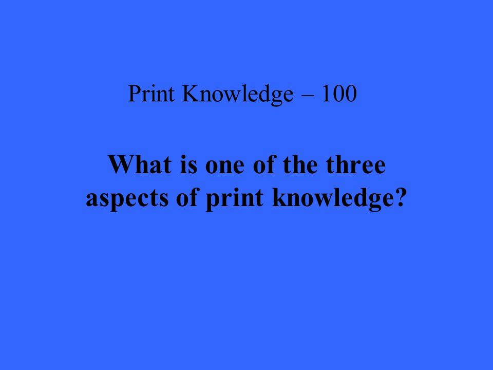 Print Knowledge – 100 What is one of the three aspects of print knowledge