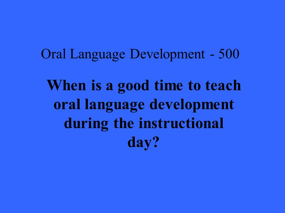 Oral Language Development When is a good time to teach oral language development during the instructional day