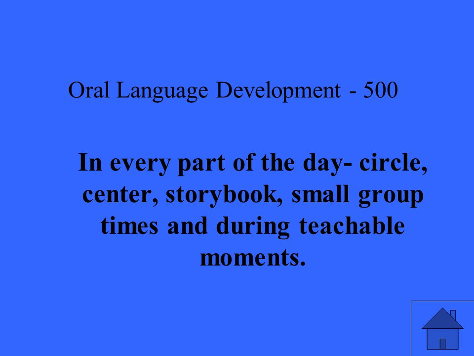 Oral Language Development In every part of the day- circle, center, storybook, small group times and during teachable moments.