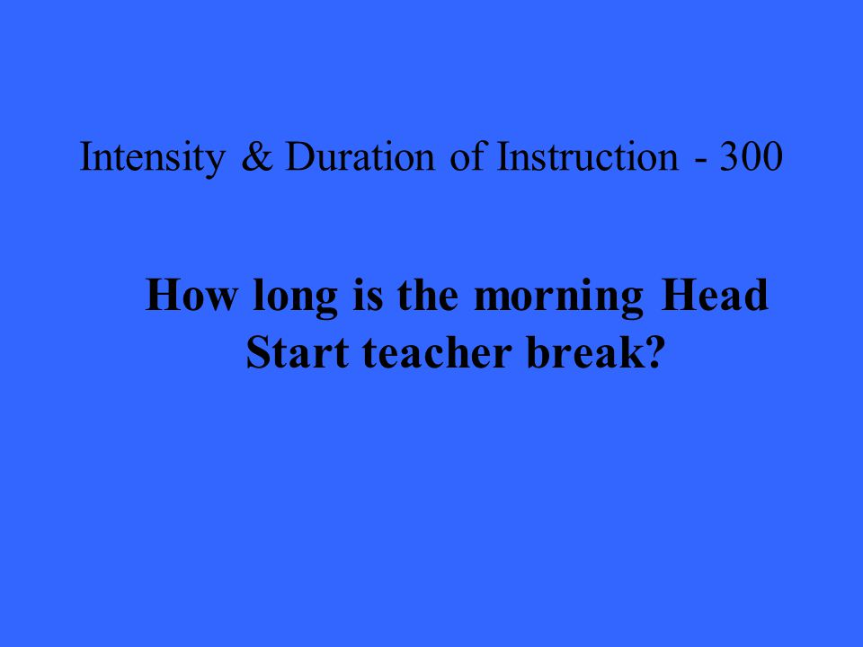 Intensity & Duration of Instruction How long is the morning Head Start teacher break