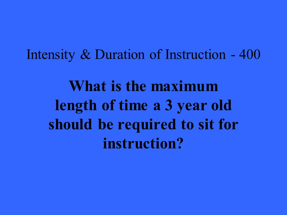 Intensity & Duration of Instruction What is the maximum length of time a 3 year old should be required to sit for instruction