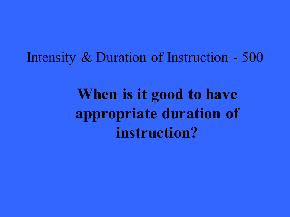 Intensity & Duration of Instruction When is it good to have appropriate duration of instruction