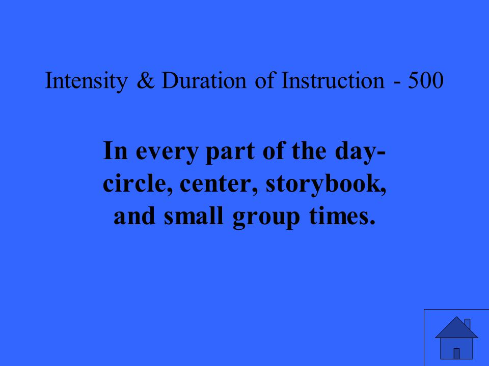 Intensity & Duration of Instruction In every part of the day- circle, center, storybook, and small group times.