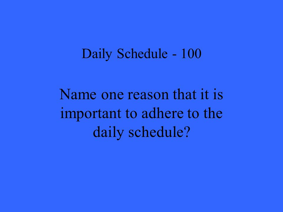 Daily Schedule Name one reason that it is important to adhere to the daily schedule