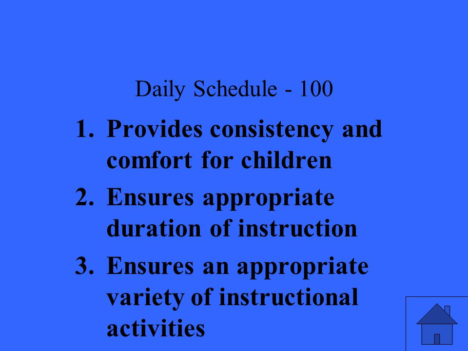 Daily Schedule Provides consistency and comfort for children 2.Ensures appropriate duration of instruction 3.Ensures an appropriate variety of instructional activities