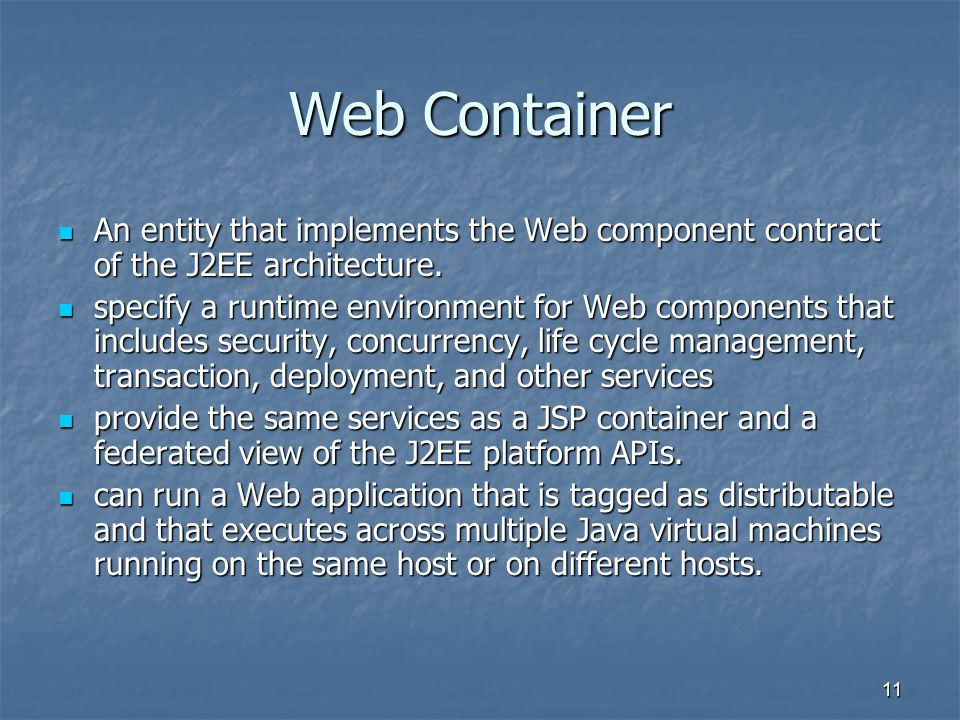 11 Web Container An entity that implements the Web component contract of the J2EE architecture.