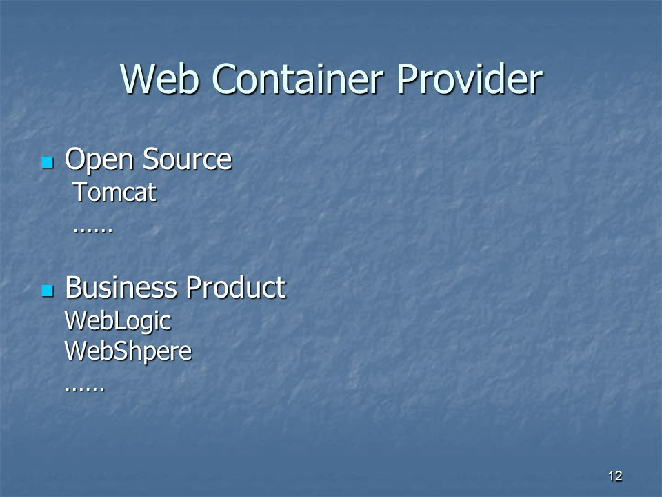 12 Web Container Provider Open Source Open Source Tomcat Tomcat …… …… Business Product Business Product WebLogic WebLogic WebShpere WebShpere …… ……