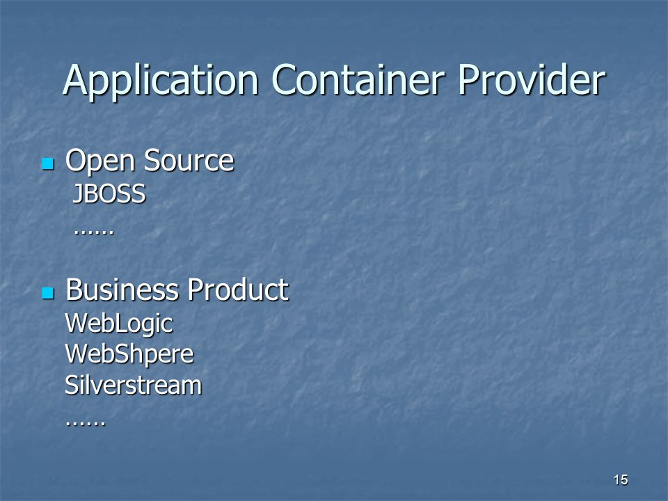 15 Application Container Provider Open Source Open Source JBOSS JBOSS …… …… Business Product Business Product WebLogic WebLogic WebShpere WebShpere Silverstream Silverstream …… ……