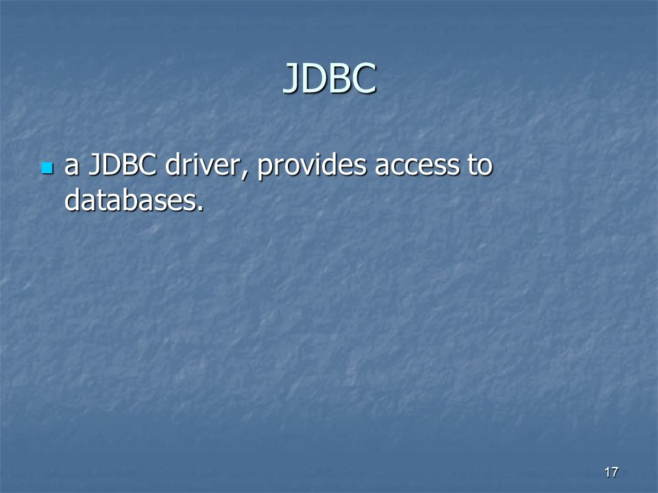 17 JDBC a JDBC driver, provides access to databases. a JDBC driver, provides access to databases.