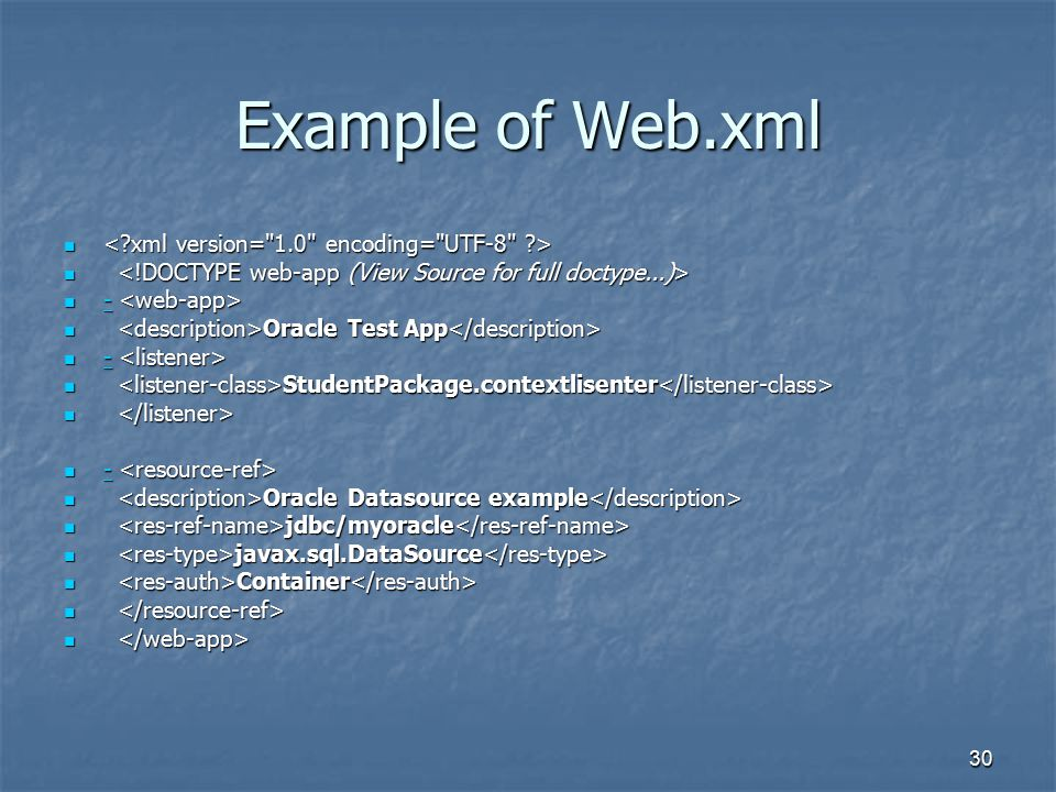 30 Example of Web.xml Oracle Test App Oracle Test App StudentPackage.contextlisenter StudentPackage.contextlisenter Oracle Datasource example Oracle Datasource example jdbc/myoracle jdbc/myoracle javax.sql.DataSource javax.sql.DataSource Container Container