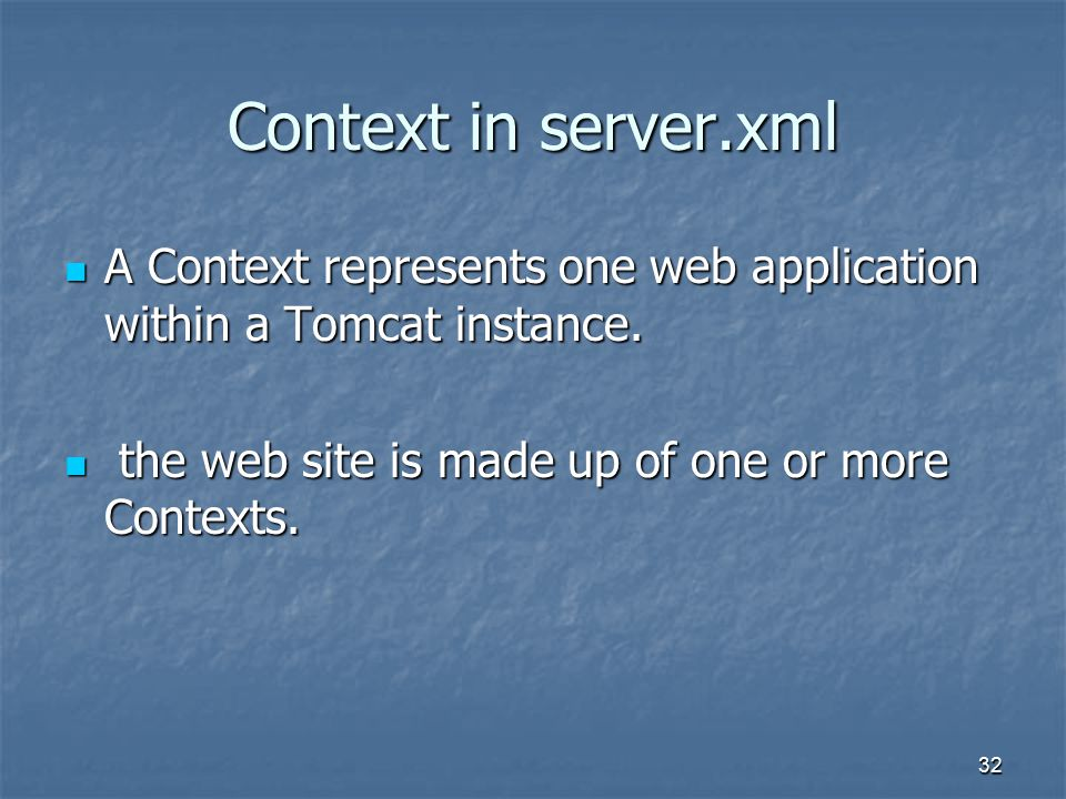 32 Context in server.xml A Context represents one web application within a Tomcat instance.