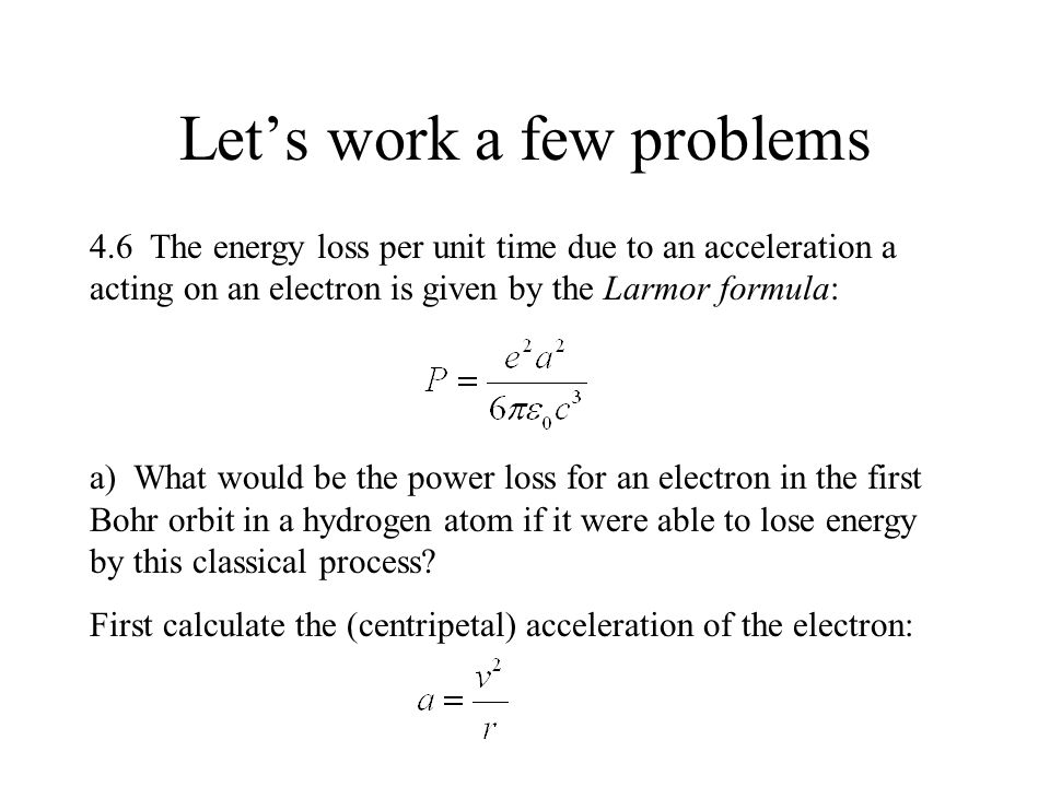 Let's work a few problems 4.6 The energy loss per unit time due to an acceleration a acting on an electron is given by the Larmor formula: a) What would be the power loss for an electron in the first Bohr orbit in a hydrogen atom if it were able to lose energy by this classical process.