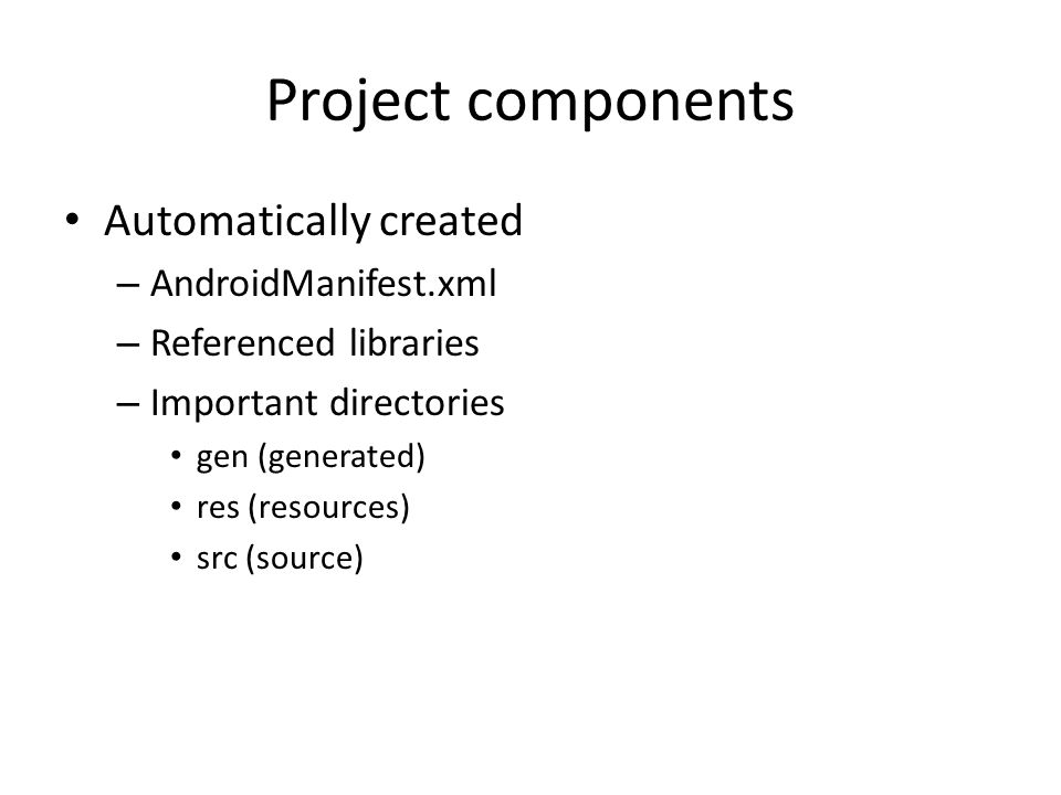 Project components Automatically created – AndroidManifest.xml – Referenced libraries – Important directories gen (generated) res (resources) src (source)