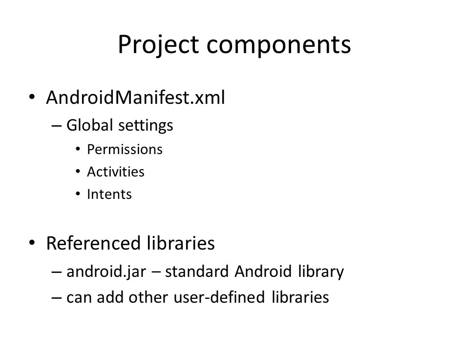 Project components AndroidManifest.xml – Global settings Permissions Activities Intents Referenced libraries – android.jar – standard Android library – can add other user-defined libraries