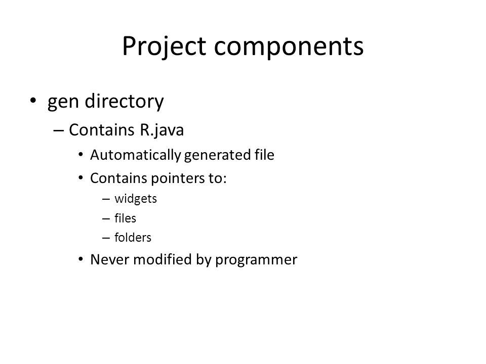 Project components gen directory – Contains R.java Automatically generated file Contains pointers to: – widgets – files – folders Never modified by programmer