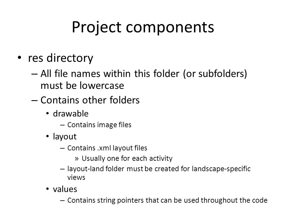 Project components res directory – All file names within this folder (or subfolders) must be lowercase – Contains other folders drawable – Contains image files layout – Contains.xml layout files » Usually one for each activity – layout-land folder must be created for landscape-specific views values – Contains string pointers that can be used throughout the code