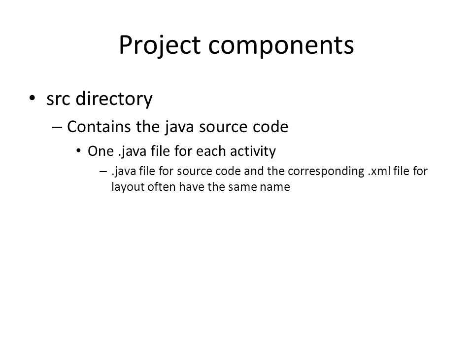 Project components src directory – Contains the java source code One.java file for each activity –.java file for source code and the corresponding.xml file for layout often have the same name