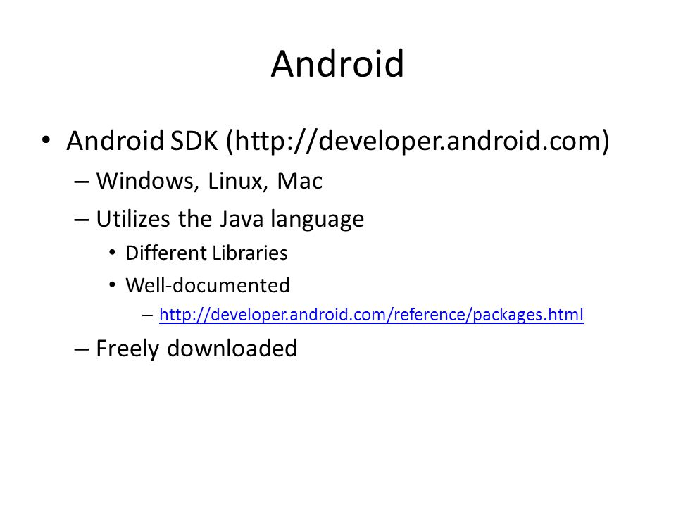 Android Android SDK (  – Windows, Linux, Mac – Utilizes the Java language Different Libraries Well-documented –     – Freely downloaded