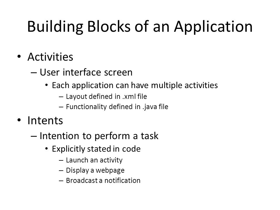 Building Blocks of an Application Activities – User interface screen Each application can have multiple activities – Layout defined in.xml file – Functionality defined in.java file Intents – Intention to perform a task Explicitly stated in code – Launch an activity – Display a webpage – Broadcast a notification
