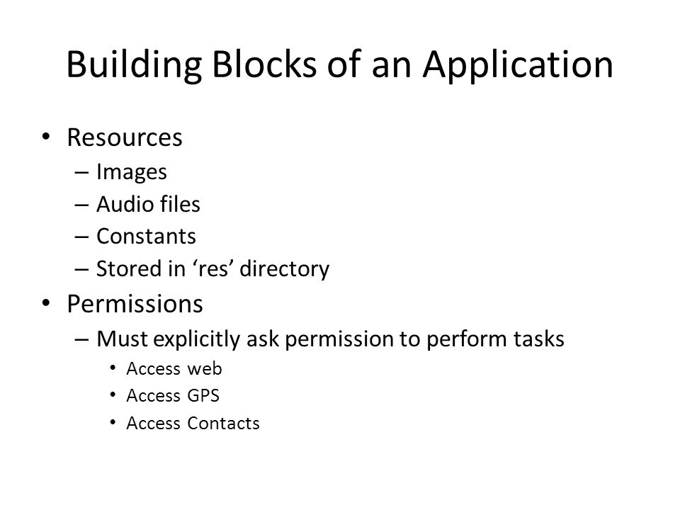 Building Blocks of an Application Resources – Images – Audio files – Constants – Stored in 'res' directory Permissions – Must explicitly ask permission to perform tasks Access web Access GPS Access Contacts
