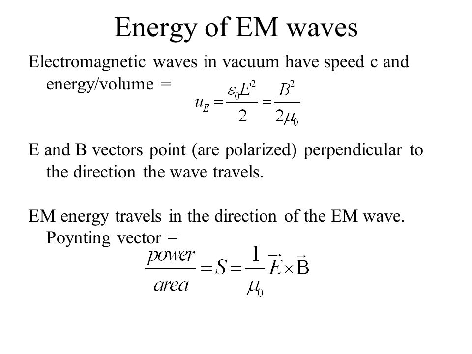 Energy of EM waves Electromagnetic waves in vacuum have speed c and energy/volume = E and B vectors point (are polarized) perpendicular to the direction the wave travels.