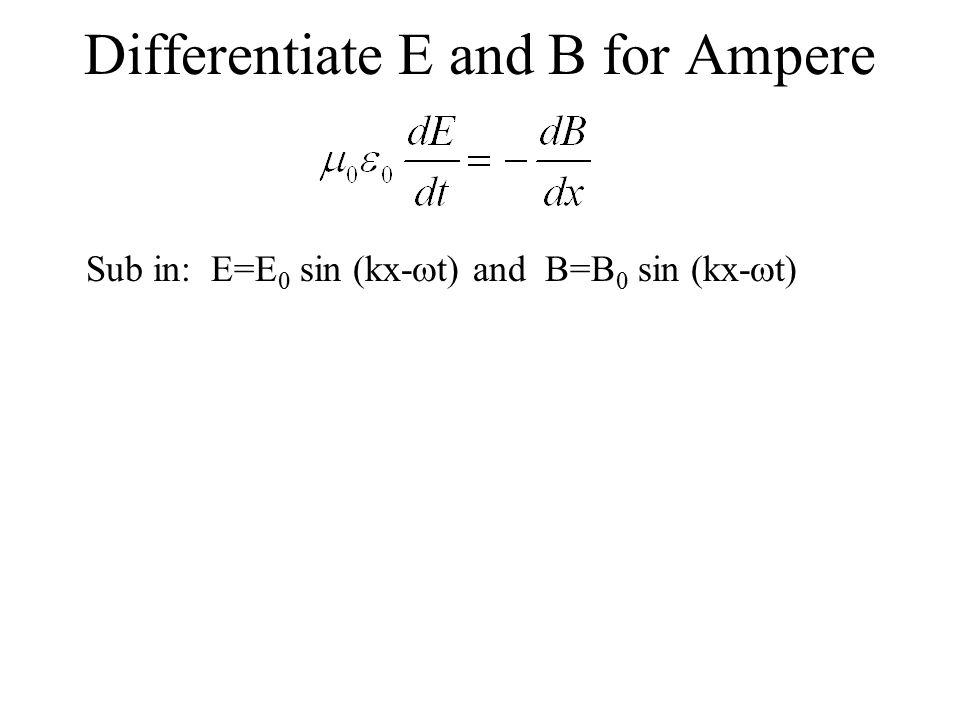 Differentiate E and B for Ampere Sub in: E=E 0 sin (kx-  t) and B=B 0 sin (kx-  t)
