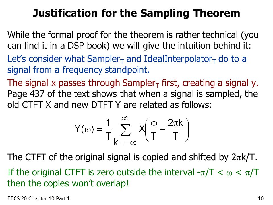 EECS 20 Chapter 10 Part 110 Justification for the Sampling Theorem While the formal proof for the theorem is rather technical (you can find it in a DSP book) we will give the intuition behind it: Let's consider what Sampler T and IdealInterpolator T do to a signal from a frequency standpoint.