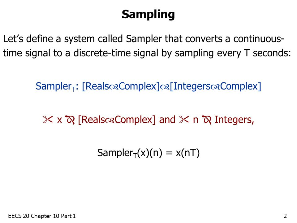 EECS 20 Chapter 10 Part 12 Sampling Let's define a system called Sampler that converts a continuous- time signal to a discrete-time signal by sampling every T seconds: Sampler T : [Reals  Complex]  [Integers  Complex]  x  [Reals  Complex] and  n  Integers, Sampler T (x)(n) = x(nT)
