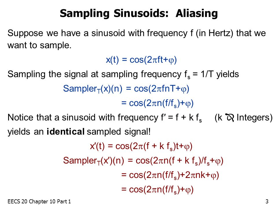 EECS 20 Chapter 10 Part 13 Sampling Sinusoids: Aliasing Suppose we have a sinusoid with frequency f (in Hertz) that we want to sample.