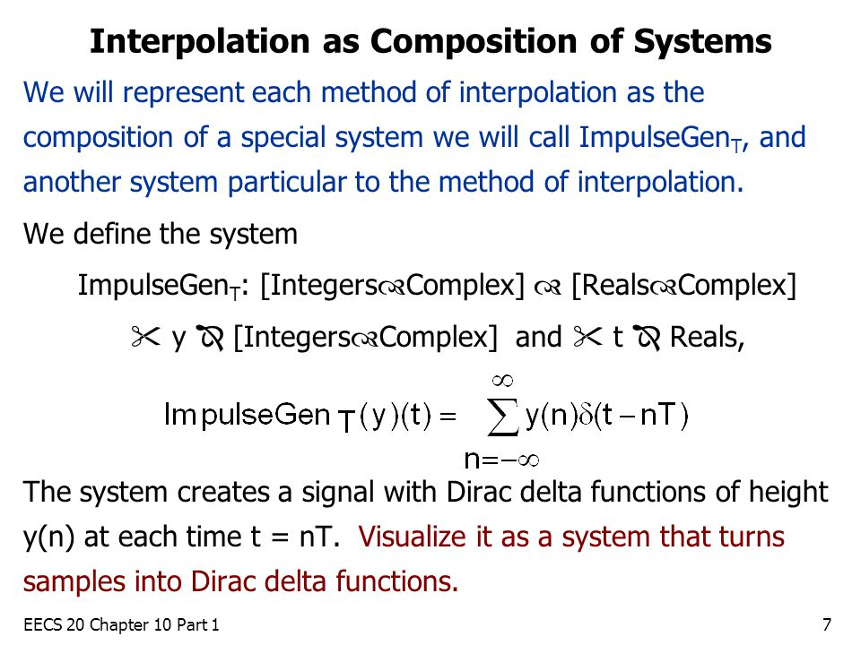 EECS 20 Chapter 10 Part 17 Interpolation as Composition of Systems We will represent each method of interpolation as the composition of a special system we will call ImpulseGen T, and another system particular to the method of interpolation.
