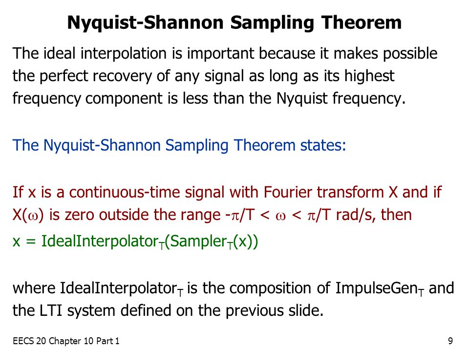 EECS 20 Chapter 10 Part 19 Nyquist-Shannon Sampling Theorem The ideal interpolation is important because it makes possible the perfect recovery of any signal as long as its highest frequency component is less than the Nyquist frequency.