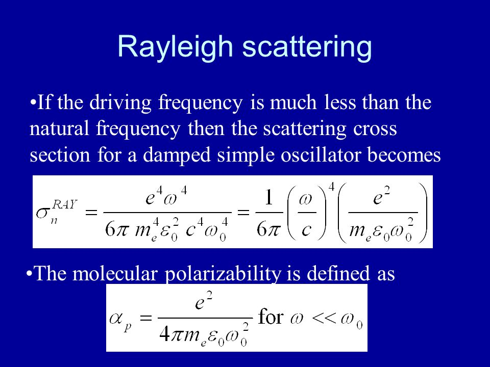 Rayleigh scattering If the driving frequency is much less than the natural frequency then the scattering cross section for a damped simple oscillator becomes The molecular polarizability is defined as