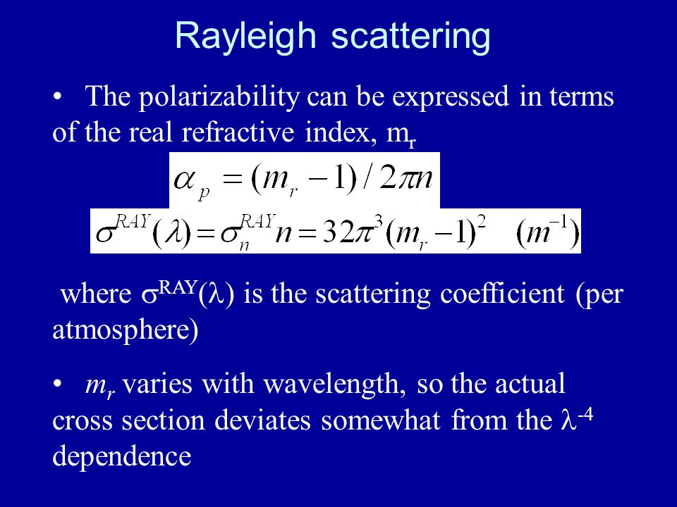 Rayleigh scattering The polarizability can be expressed in terms of the real refractive index, m r where  RAY ( ) is the scattering coefficient (per atmosphere) m r varies with wavelength, so the actual cross section deviates somewhat from the -4 dependence