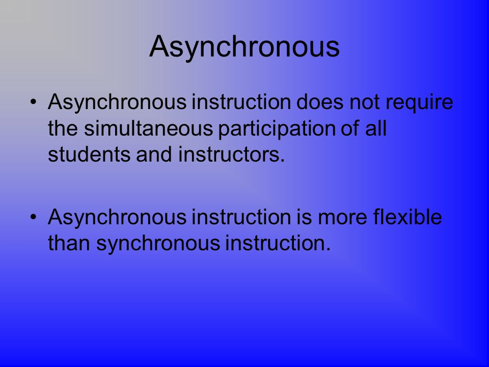 Asynchronous Asynchronous instruction does not require the simultaneous participation of all students and instructors.