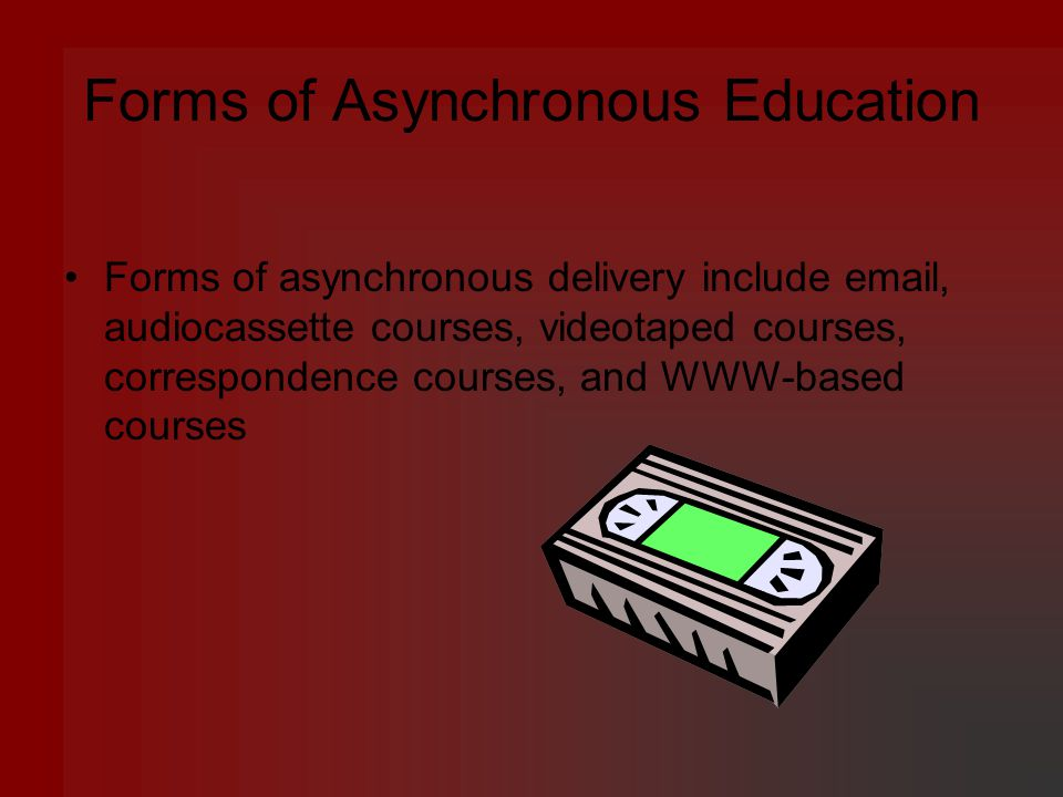 Forms of Asynchronous Education Forms of asynchronous delivery include  , audiocassette courses, videotaped courses, correspondence courses, and WWW-based courses