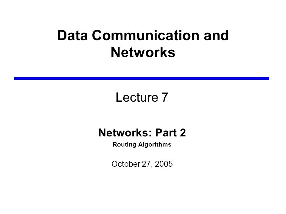Data Communication and Networks Lecture 7 Networks: Part 2 Routing Algorithms October 27, 2005